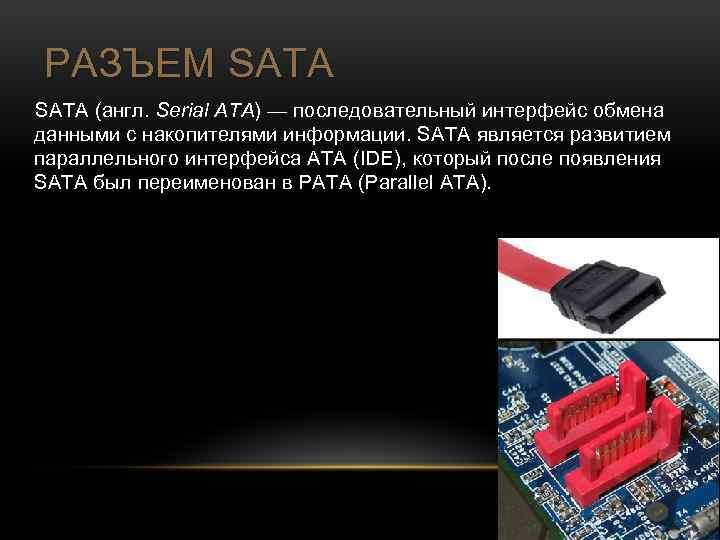РАЗЪЕМ SATA (англ. Serial ATA) — последовательный интерфейс обмена данными с накопителями информации. SATA
