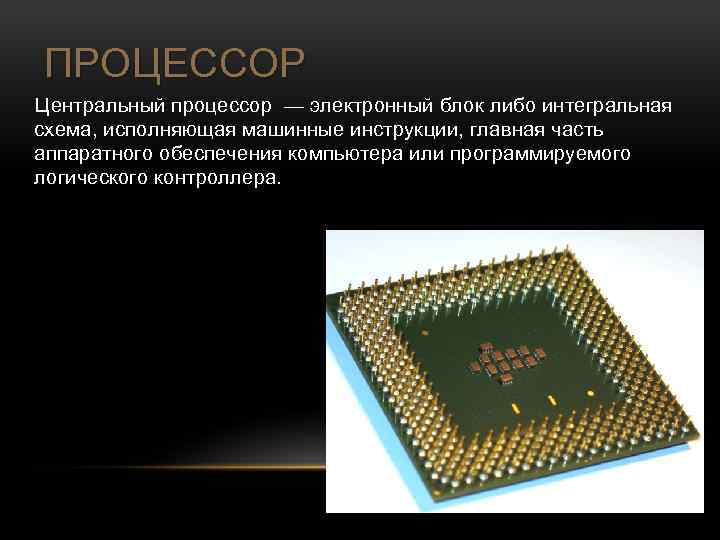 ПРОЦЕССОР Центральный процессор — электронный блок либо интегральная схема, исполняющая машинные инструкции, главная часть