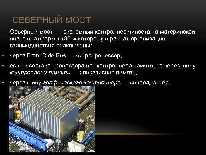 СЕВЕРНЫЙ МОСТ Северный мост — системный контроллер чипсета на материнской плате платформы x 86,