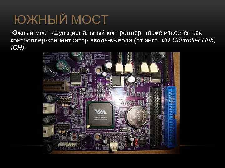 ЮЖНЫЙ МОСТ Южный мост -функциональный контроллер, также известен как контроллер-концентратор ввода-вывода (от англ. I/O
