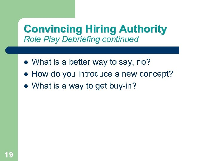 Convincing Hiring Authority Role Play Debriefing continued 19 What is a better way to