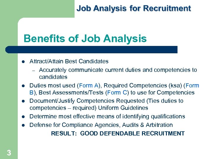 Benefits of Job Analysis 3 Attract/Attain Best Candidates – Accurately communicate current duties and