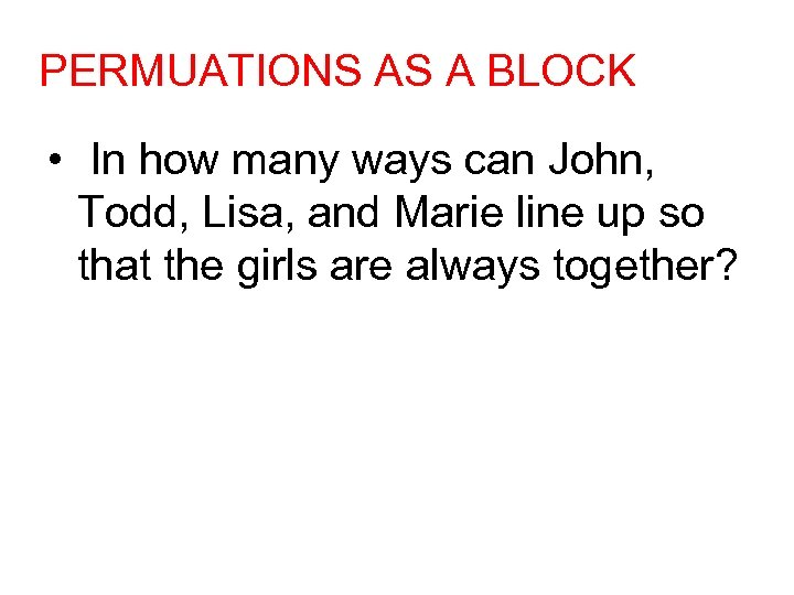 PERMUATIONS AS A BLOCK • In how many ways can John, Todd, Lisa, and