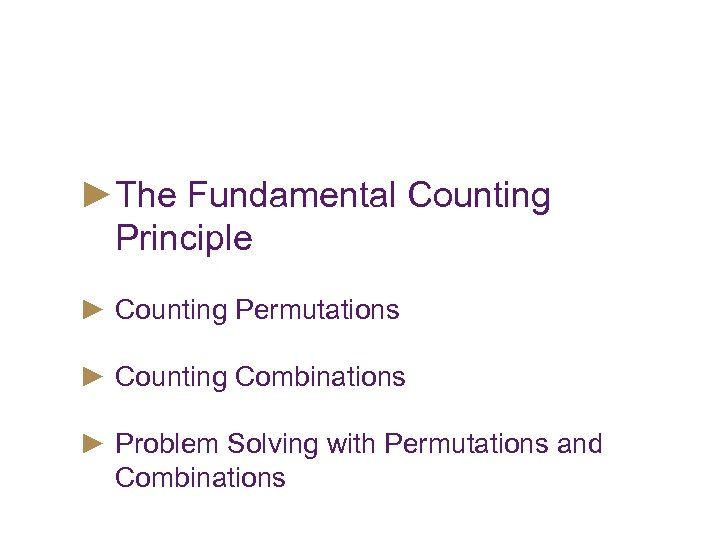 Objectives ►The Fundamental Counting Principle ► Counting Permutations ► Counting Combinations ► Problem Solving