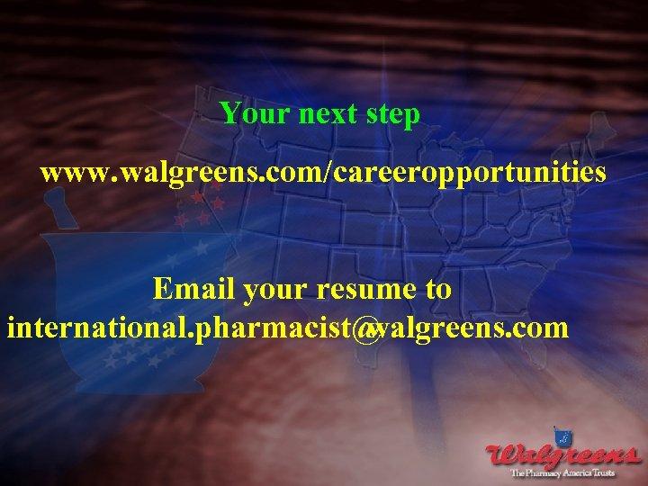 Your next step www. walgreens. com/careeropportunities Email your resume to international. pharmacist@ walgreens. com