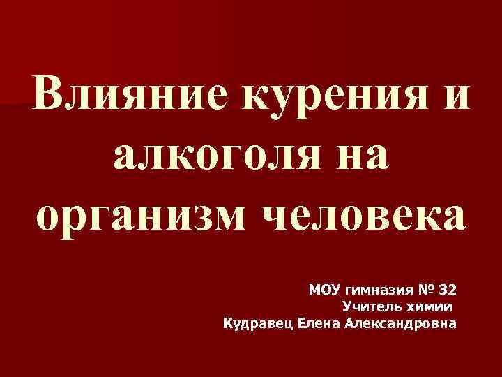 Влияние курения и алкоголя на организм человека МОУ гимназия № 32 Учитель химии Кудравец