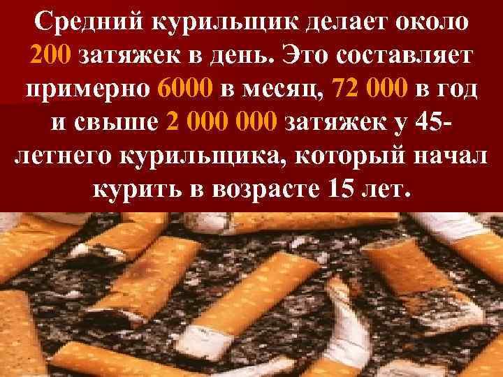 Средний курильщик делает около 200 затяжек в день. Это составляет примерно 6000 в месяц,