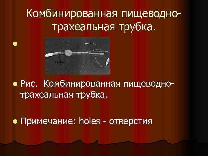 Комбинированная пищеводнотрахеальная трубка. l l Рис. Комбинированная пищеводнотрахеальная трубка. l Примечание: holes - отверстия