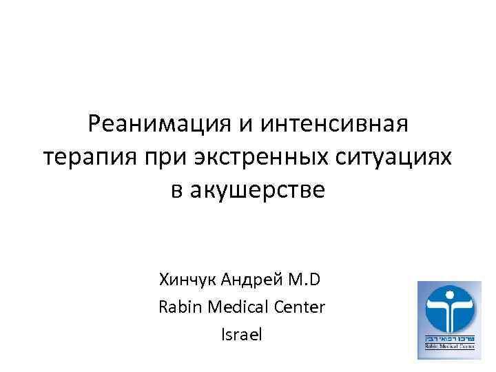 Реанимация и интенсивная терапия при экстренных ситуациях в акушерстве Хинчук Андрей M. D Rabin