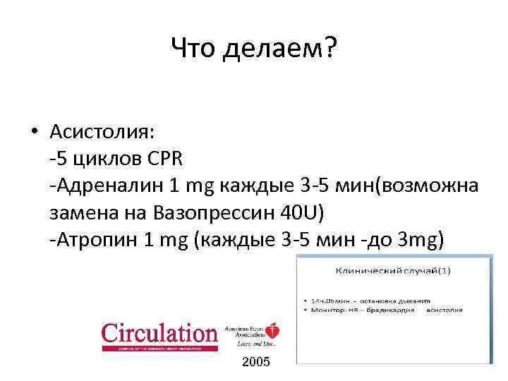 Что делаем? • Асистолия: -5 циклов CPR -Адреналин 1 mg каждые 3 -5 мин(возможна