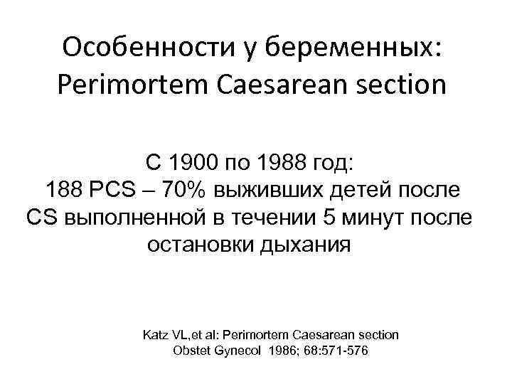 Особенности у беременных: Perimortem Caesarean section С 1900 по 1988 год: 188 РСS –