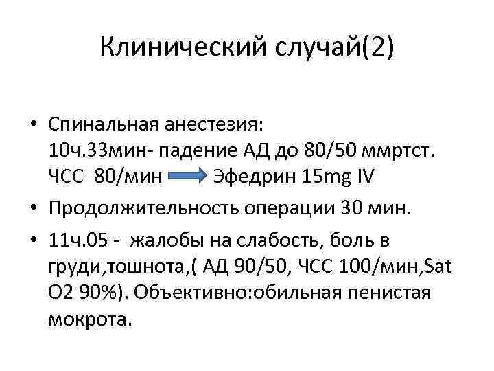 Клинический случай(2) • Спинальная анестезия: 10 ч. 33 мин- падение АД до 80/50 ммртст.