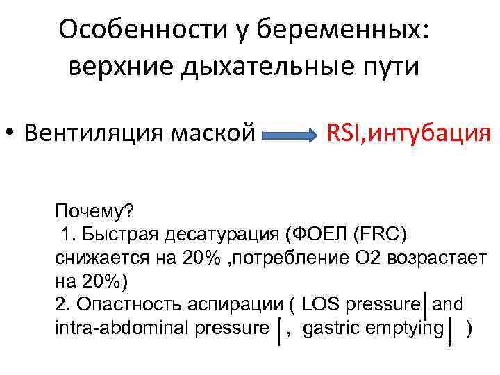 Особенности у беременных: верхниe дыхательныe пути • Вентиляция маской RSI, интубация Почему? 1. Быстрая
