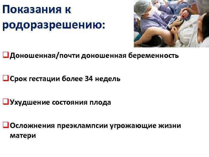 Показания к родоразрешению: q Доношенная/почти доношенная беременность q Срок гестации более 34 недель q
