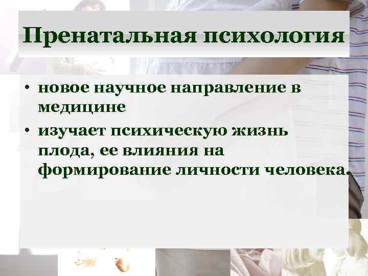 Пренатальная психология • новое научное направление в медицине • изучает психическую жизнь плода, ее
