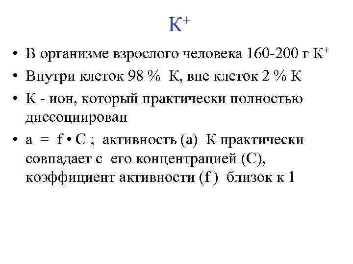 + К • В организме взрослого человека 160 -200 г К+ • Внутри клеток