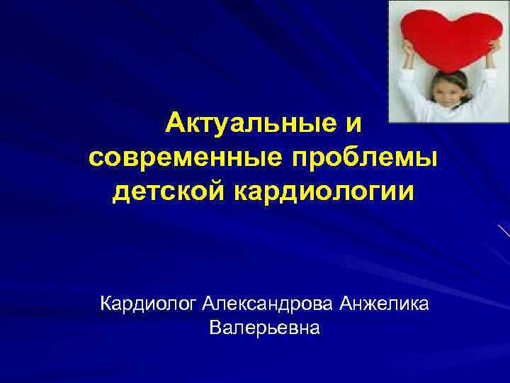 Актуальные и современные проблемы детской кардиологии Кардиолог Александрова Анжелика Валерьевна