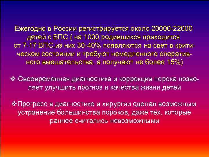 Ежегодно в России регистрируется около 20000 -22000 детей с ВПС ( на 1000 родившихся