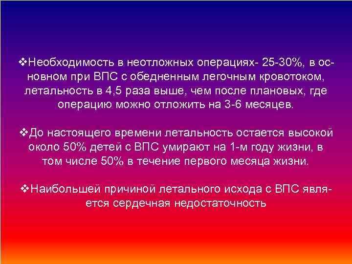 v. Необходимость в неотложных операциях- 25 -30%, в основном при ВПС с обедненным легочным