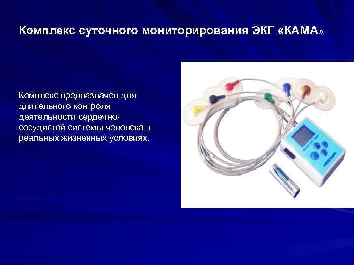 Комплекс суточного мониторирования ЭКГ «КАМА» Комплекс предназначен для длительного контроля деятельности сердечнососудистой системы человека