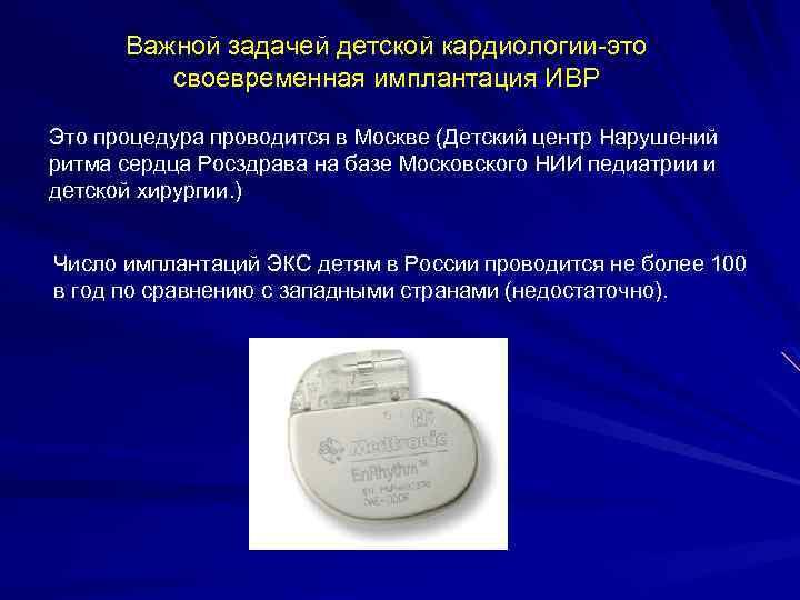 Важной задачей детской кардиологии-это своевременная имплантация ИВР Это процедура проводится в Москве (Детский центр