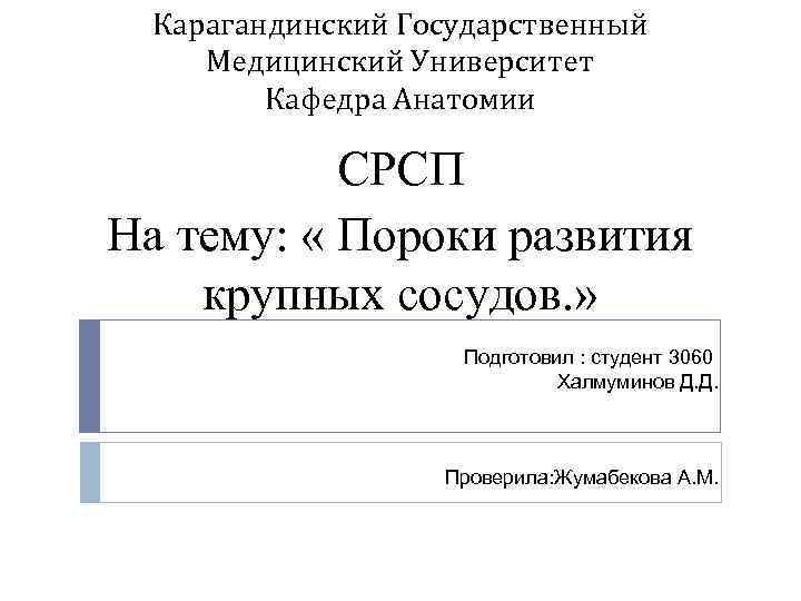 Карагандинский Государственный Медицинский Университет Кафедра Анатомии СРСП На тему: « Пороки развития крупных сосудов.