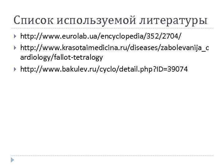 Список используемой литературы http: //www. eurolab. ua/encyclopedia/352/2704/ http: //www. krasotaimedicina. ru/diseases/zabolevanija_c ardiology/fallot-tetralogy http: //www.