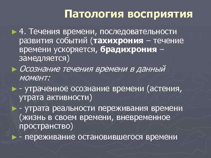 Патология восприятия ► 4. Течения времени, последовательности развития событий (тахихрония – течение времени ускоряется,