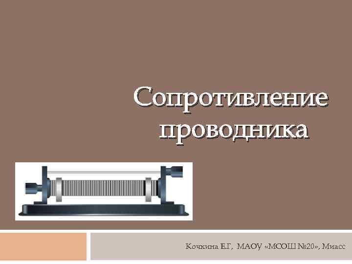 Сопротивление проводника Кочкина Е. Г, МАОУ «МСОШ № 20» , Миасс