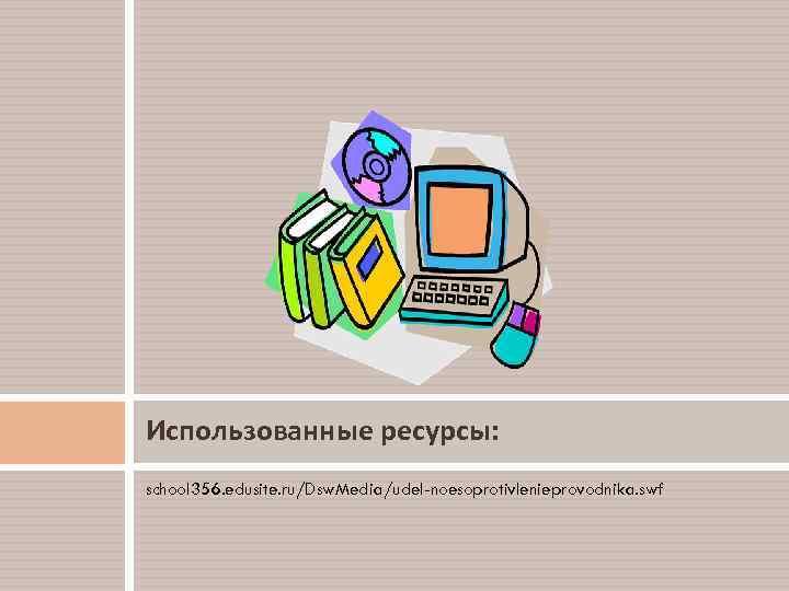 Использованные ресурсы: school 356. edusite. ru/Dsw. Media/udel-noesoprotivlenieprovodnika. swf