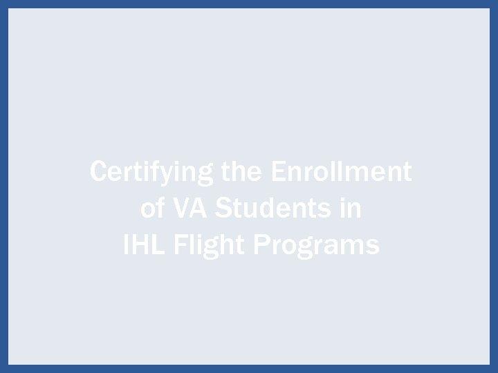 Certifying the Enrollment of VA Students in IHL Flight Programs 39