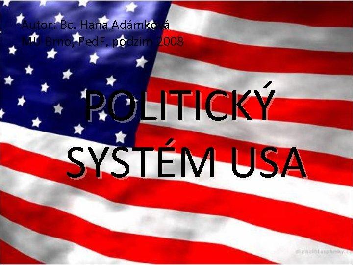 Autor: Bc. Hana Adámková MU Brno, Ped. F, podzim 2008 POLITICKÝ SYSTÉM USA