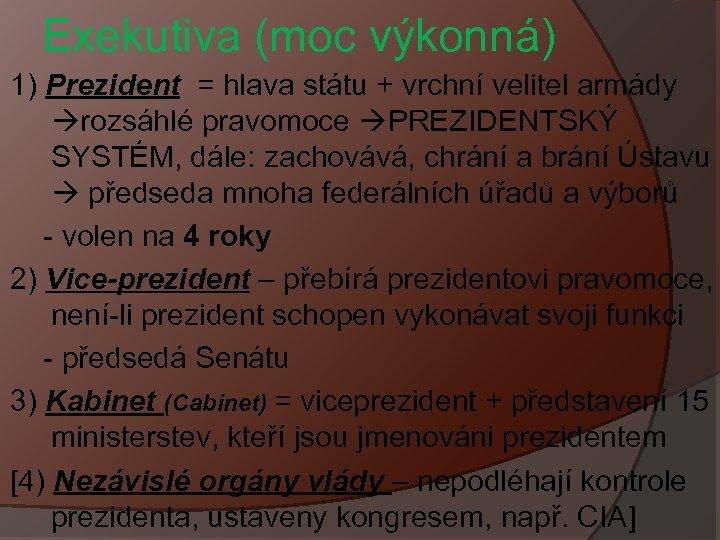 Exekutiva (moc výkonná) 1) Prezident = hlava státu + vrchní velitel armády rozsáhlé