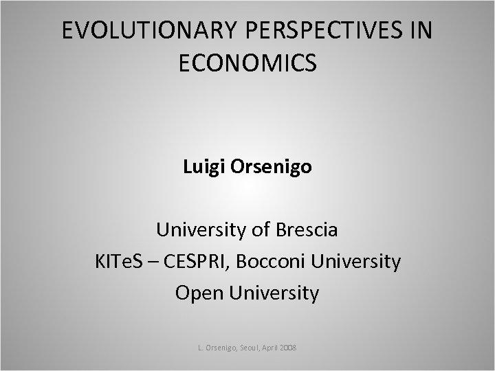 EVOLUTIONARY PERSPECTIVES IN ECONOMICS Luigi Orsenigo University of Brescia KITe. S – CESPRI, Bocconi