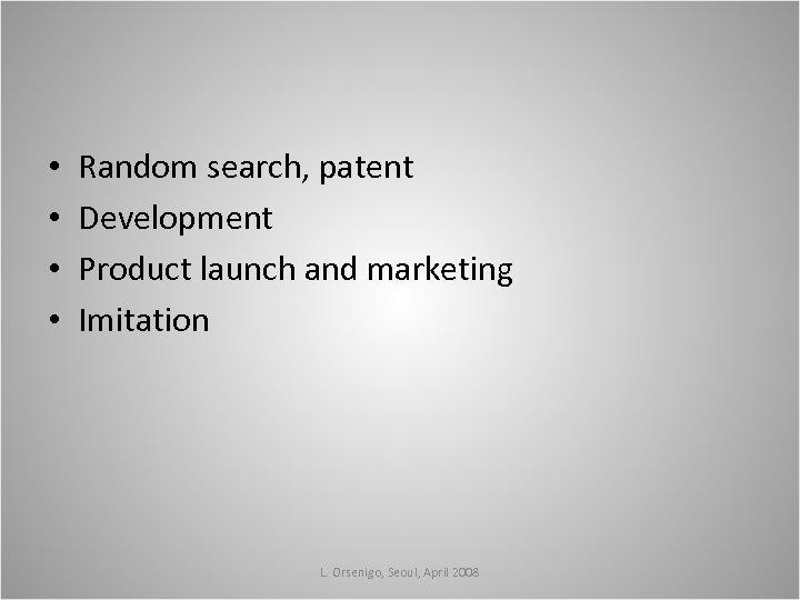 • • Random search, patent Development Product launch and marketing Imitation L. Orsenigo,