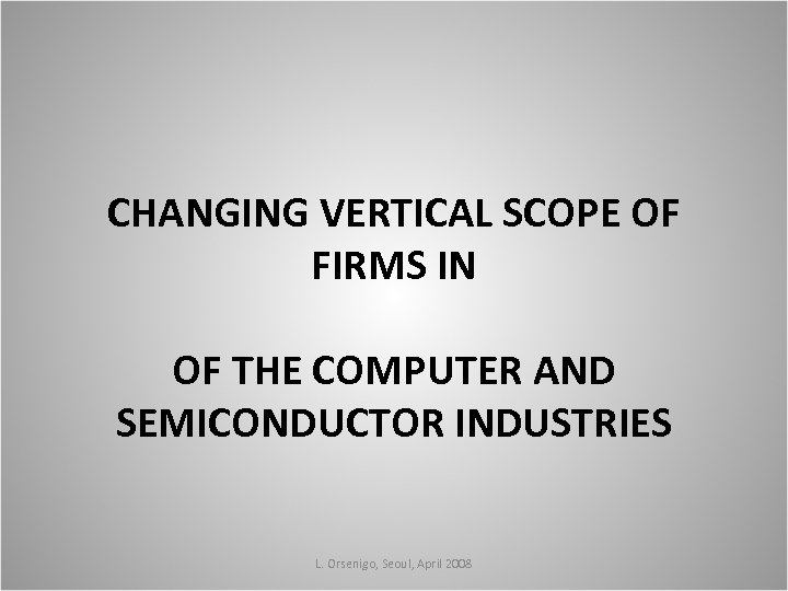 CHANGING VERTICAL SCOPE OF FIRMS IN OF THE COMPUTER AND SEMICONDUCTOR INDUSTRIES L. Orsenigo,