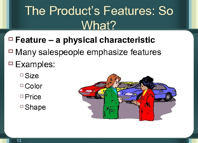 The Product's Features: So What? ù Feature – a physical characteristic ù Many salespeople