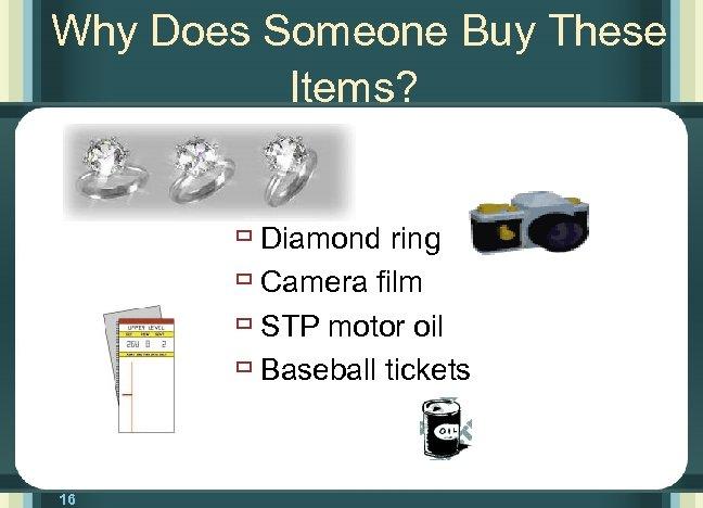 Why Does Someone Buy These Items? ù Diamond ring ù Camera film ù STP
