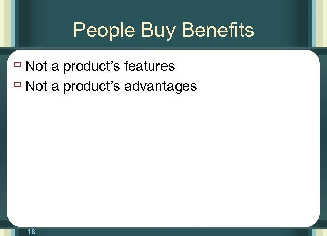 People Buy Benefits ù Not a product's features ù Not a product's advantages 18