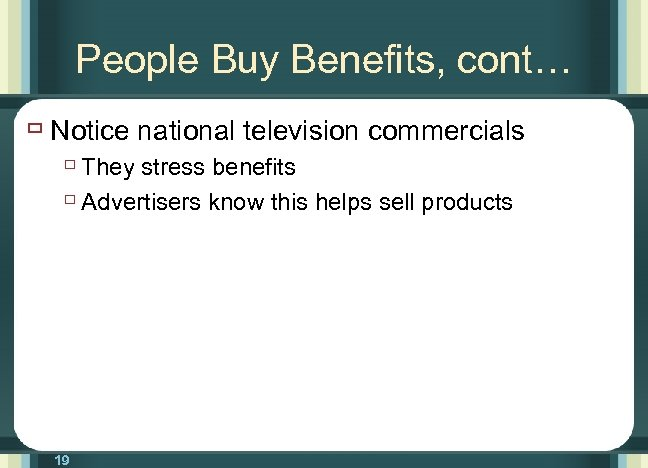People Buy Benefits, cont… ù Notice national television commercials ù They stress benefits ù