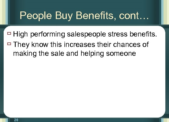 People Buy Benefits, cont… ù High performing salespeople stress benefits. ù They know this
