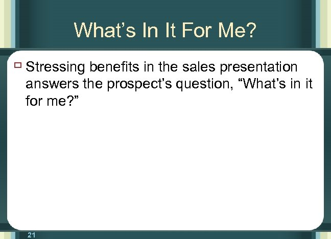 What's In It For Me? ù Stressing benefits in the sales presentation answers the
