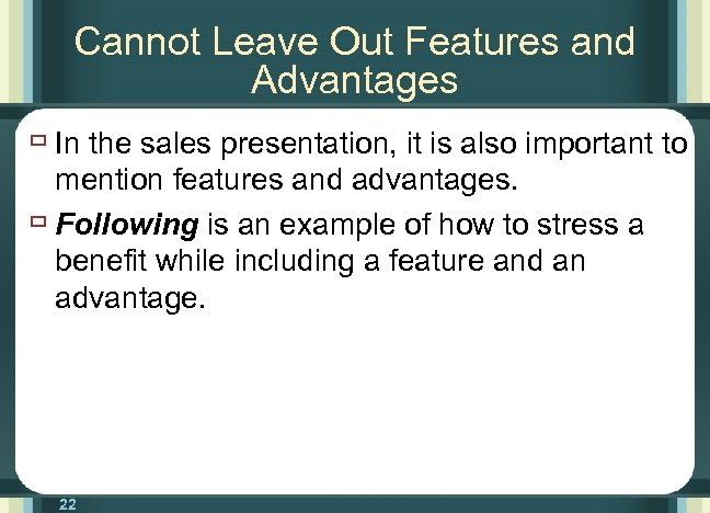 Cannot Leave Out Features and Advantages ù In the sales presentation, it is also
