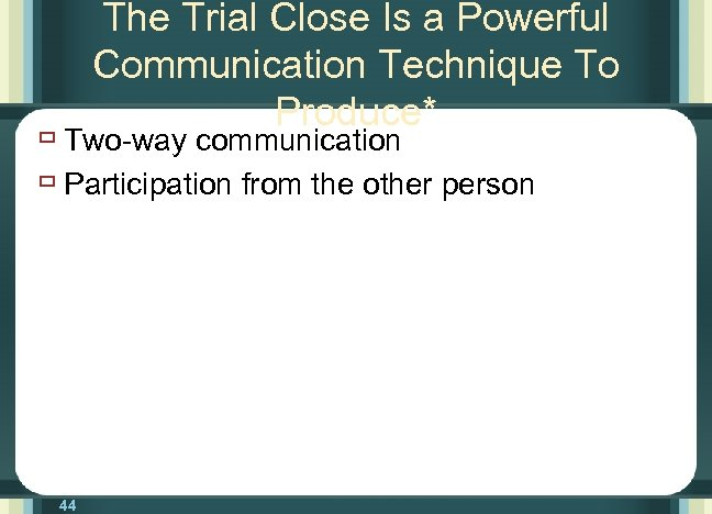 The Trial Close Is a Powerful Communication Technique To Produce* ù Two-way communication ù
