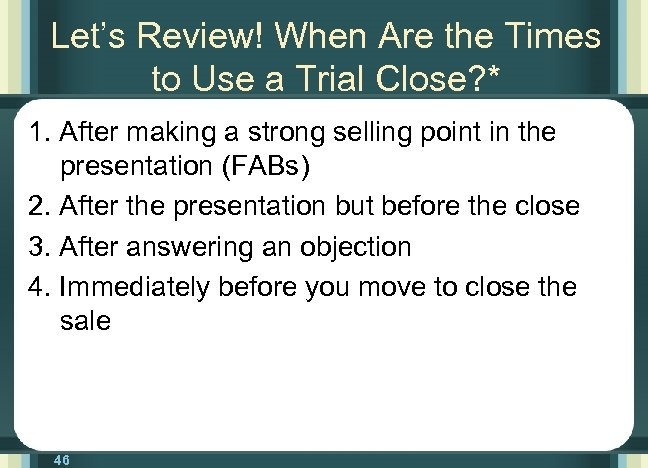 Let's Review! When Are the Times to Use a Trial Close? * 1. After
