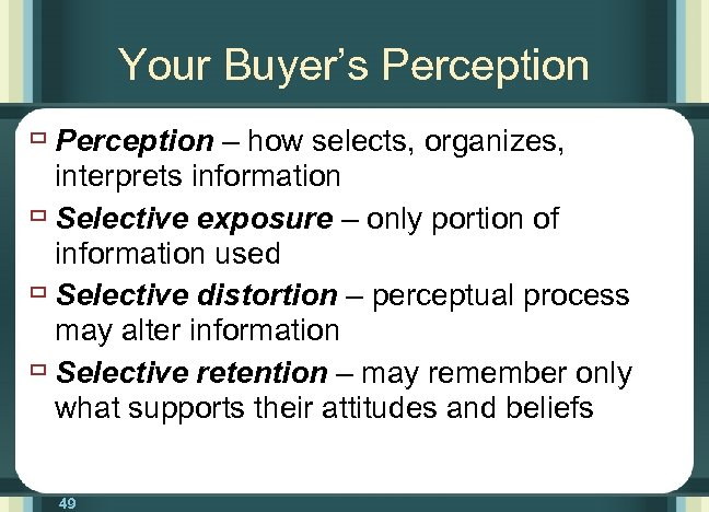 Your Buyer's Perception ù Perception – how selects, organizes, interprets information ù Selective exposure