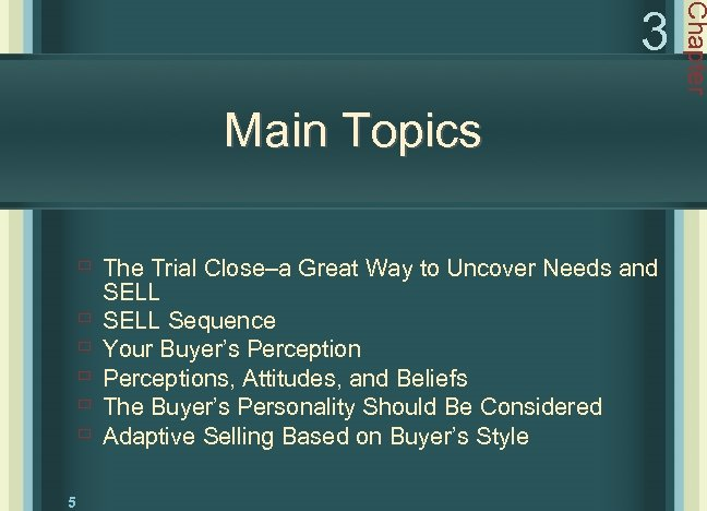 Main Topics ù The Trial Close–a Great Way to Uncover Needs and ù ù
