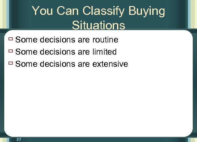 You Can Classify Buying Situations ù Some decisions are routine ù Some decisions are