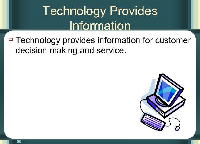Technology Provides Information ù Technology provides information for customer decision making and service. 59