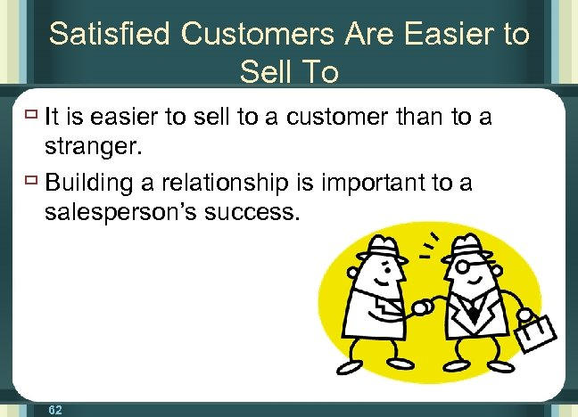 Satisfied Customers Are Easier to Sell To ù It is easier to sell to